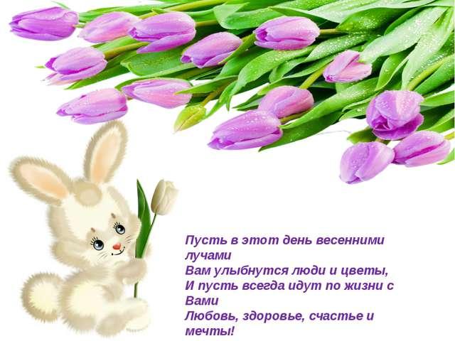 Пусть в этот день весенними лучами Вам улыбнутся люди и цветы, И пусть всегда...