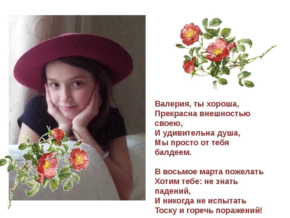 Валерия, ты хороша, Прекрасна внешностью своею, И удивительна душа, Мы прост...