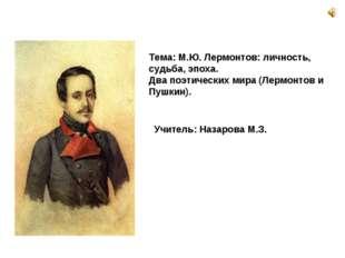 Тема: М.Ю. Лермонтов: личность, судьба, эпоха. Два поэтических мира (Лермонт