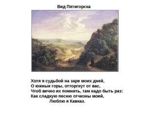 Вид Пятигорска Хотя я судьбой на заре моих дней, О южные горы, отторгнут от в