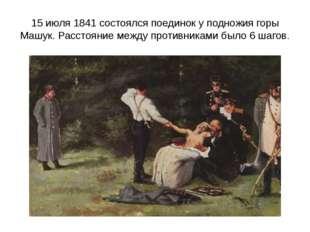 15 июля 1841 состоялся поединок у подножия горы Машук. Расстояние между проти