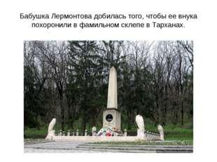 Бабушка Лермонтова добилась того, чтобы ее внука похоронили в фамильном склеп