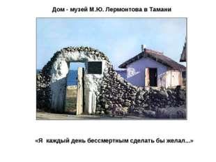 Дом - музей М.Ю. Лермонтова в Тамани «Я каждый день бессмертным сделать бы ж