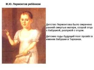 Детство Лермонтова было омрачено ранней смертью матери, ссорой отца с бабушко