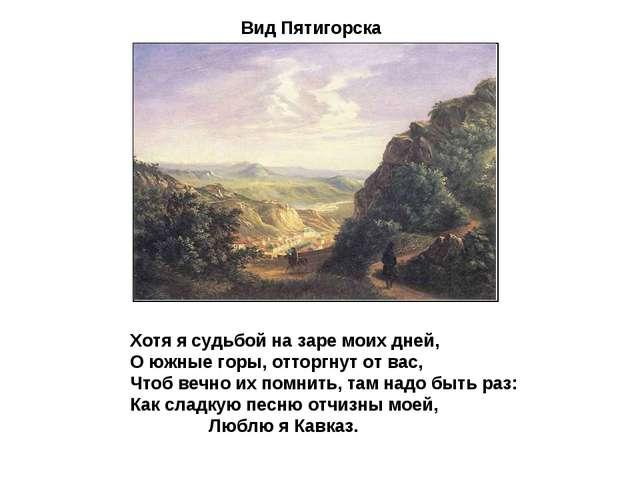 Вид Пятигорска Хотя я судьбой на заре моих дней, О южные горы, отторгнут от в...