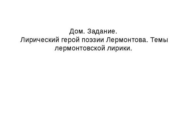 Дом. Задание. Лирический герой поэзии Лермонтова. Темы лермонтовской лирики.