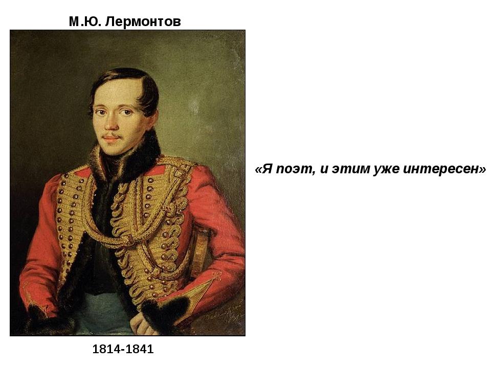 «Я поэт, и этим уже интересен» М.Ю. Лермонтов 1814-1841