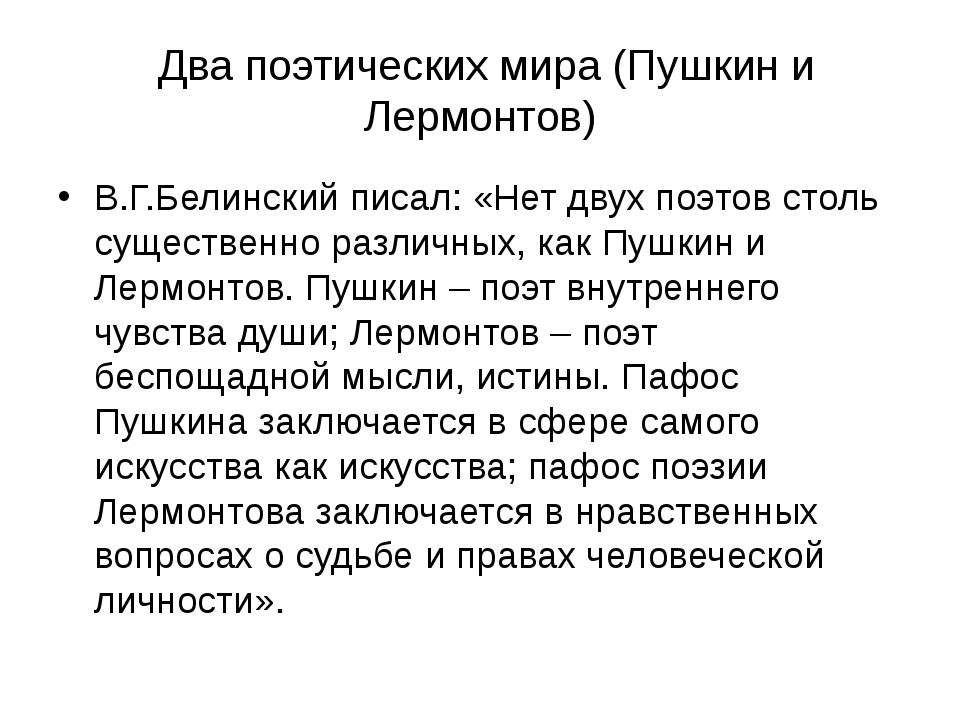 Два поэтических мира (Пушкин и Лермонтов) В.Г.Белинский писал: «Нет двух поэ...