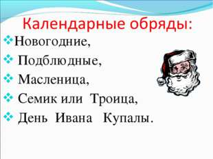 Новогодние, Подблюдные, Масленица, Семик или Троица, День Ивана Купалы.
