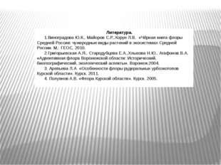 Литература. 1.Виноградова Ю.К., Майоров С.Р.,Хорун Л.В. «Чёрная книга флоры С