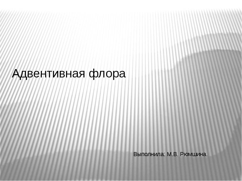 Адвентивная флора Выполнила: М.В. Рюмшина.