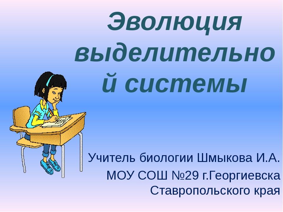 Эволюция выделительной системы Учитель биологии Шмыкова И.А. МОУ СОШ №29 г.Ге...
