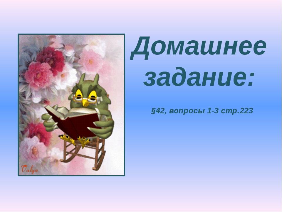 Домашнее задание: §42, вопросы 1-3 стр.223