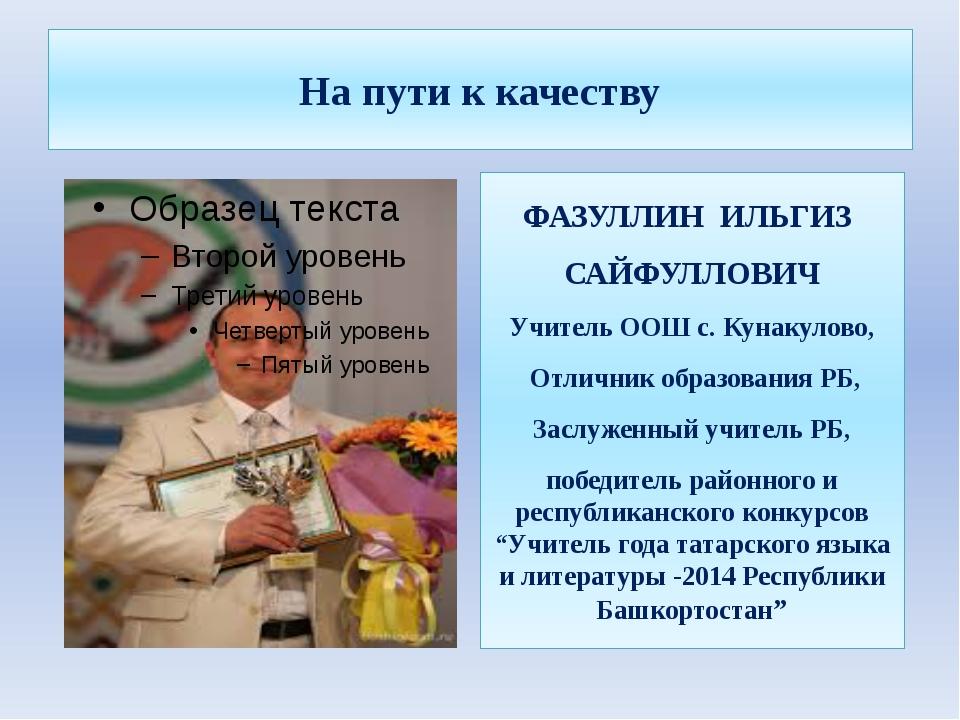 На пути к качеству ФАЗУЛЛИН ИЛЬГИЗ САЙФУЛЛОВИЧ Учитель ООШ с. Кунакулово, Отл...