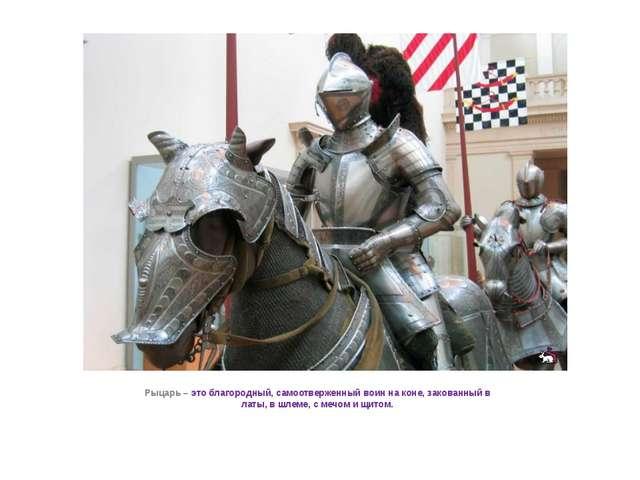 Рыцарь – это благородный, самоотверженный воин на коне, закованный в латы, в...