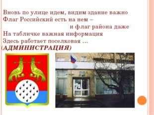 Вновь по улице идем, видим здание важно Флаг Российский есть на нем – и флаг