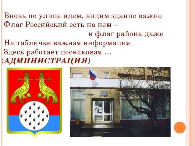 Вновь по улице идем, видим здание важно Флаг Российский есть на нем – и флаг...
