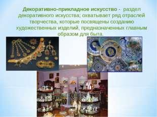 Декоративно-прикладное искусство - раздел декоративного искусства; охватывает