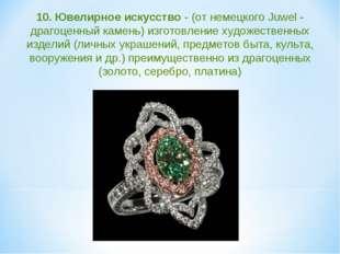 10. Ювелирное искусство - (от немецкого Juwel - драгоценный камень) изготовле
