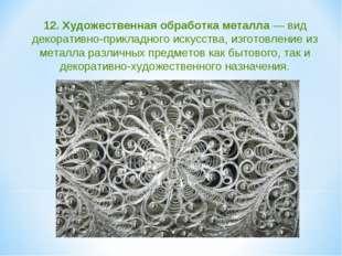12. Художественная обработка металла — вид декоративно-прикладного искусств
