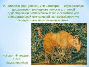2. Гобеле́н (фр. gobelin), или шпалера,— один из видов декоративно-прикладно