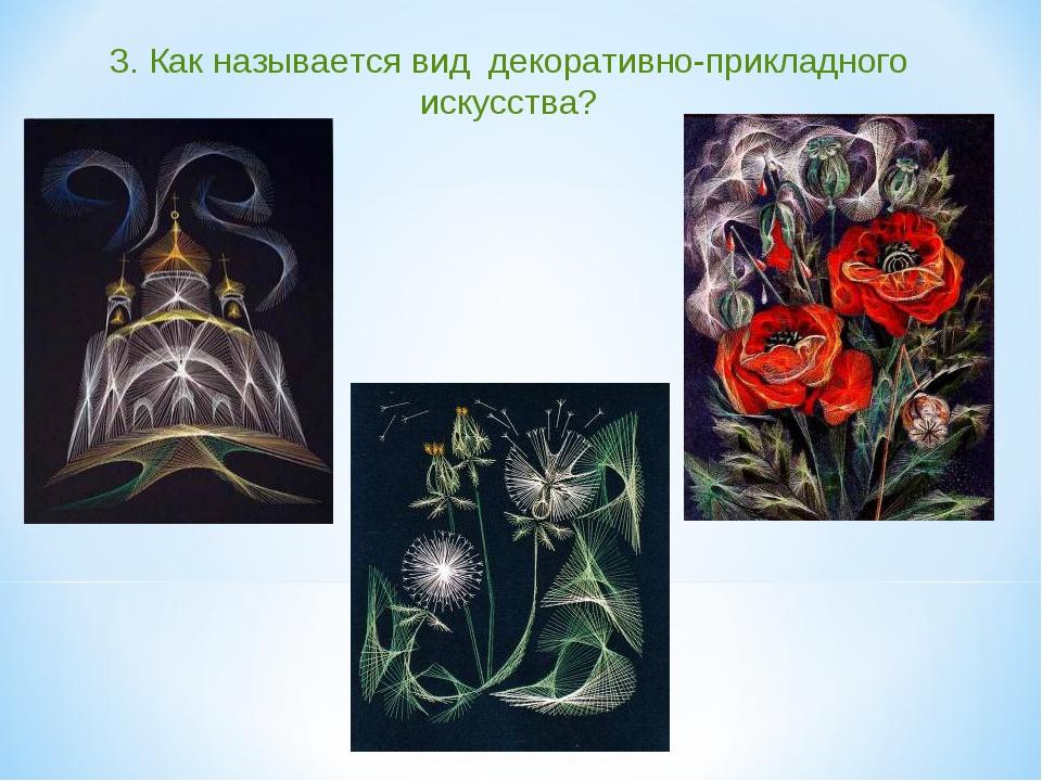3. Как называется вид декоративно-прикладного искусства?