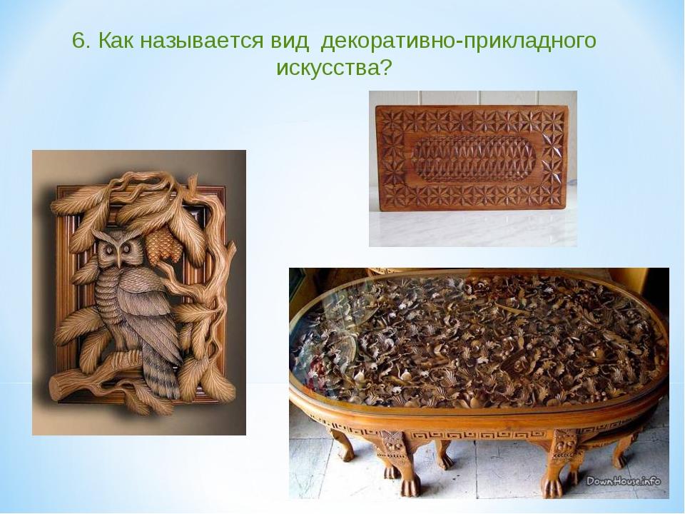 6. Как называется вид декоративно-прикладного искусства?