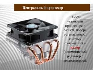 После установки процессора в разъем, поверх устанавливают систему охлаждения