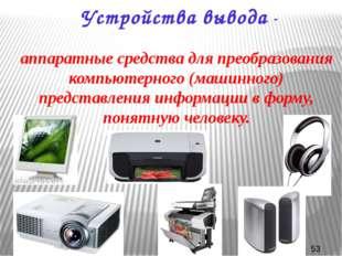 Устройства вывода - аппаратные средства для преобразования компьютерного (маш