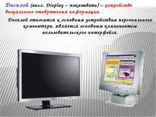 Дисплей (англ. Display – показывать) – устройство визуального отображения инф