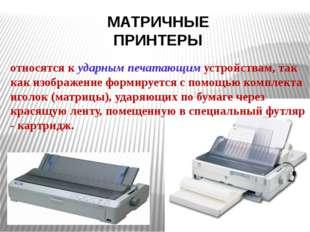 МАТРИЧНЫЕ ПРИНТЕРЫ относятся к ударным печатающим устройствам, так как изобра