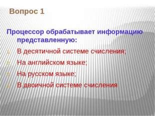 Вопрос 1 Процессор обрабатывает информацию представленную: В десятичной систе
