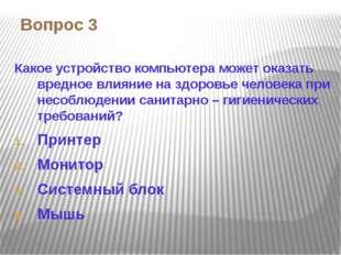 Вопрос 3 Какое устройство компьютера может оказать вредное влияние на здоровь