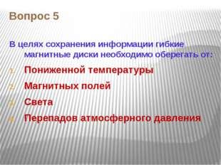 Вопрос 5 В целях сохранения информации гибкие магнитные диски необходимо обер