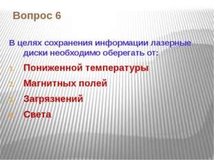 Вопрос 6 В целях сохранения информации лазерные диски необходимо оберегать от