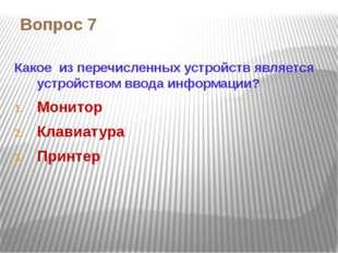 Вопрос 7 Какое из перечисленных устройств является устройством ввода информац