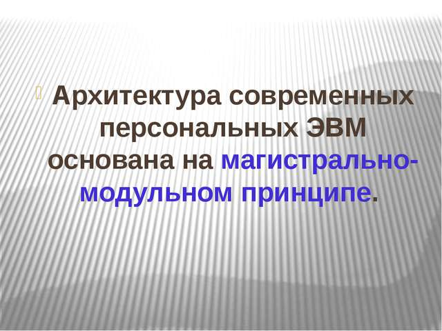 Архитектура современных персональных ЭВМ основана на магистрально-модульном п...