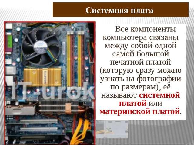 Системная плата Все компоненты компьютера связаны между собой одной самой бо...
