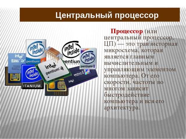 Процессор (или центральный процессор, ЦП) — это транзисторная микросхема, кот...