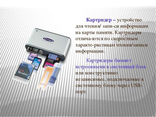Картридер – устройство для чтения/ запи-си информации на карты памяти. Картри...