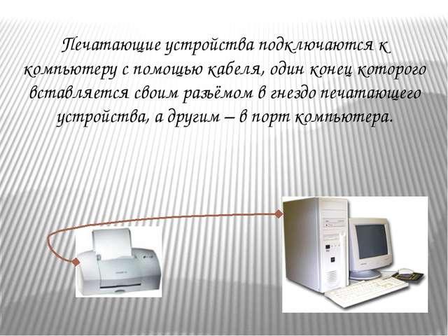 Печатающие устройства подключаются к компьютеру с помощью кабеля, один конец...