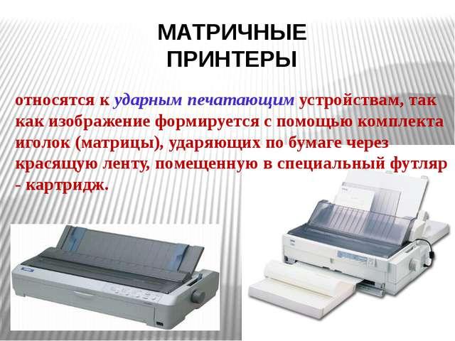 МАТРИЧНЫЕ ПРИНТЕРЫ относятся к ударным печатающим устройствам, так как изобра...