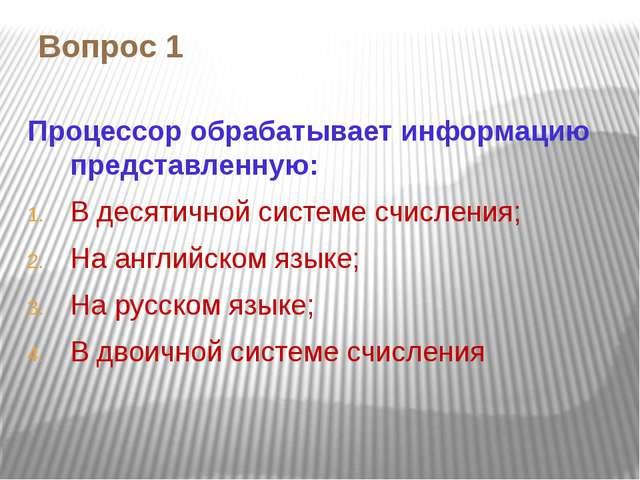 Вопрос 1 Процессор обрабатывает информацию представленную: В десятичной систе...