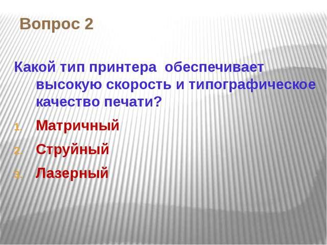 Вопрос 2 Какой тип принтера обеспечивает высокую скорость и типографическое к...
