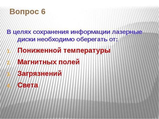 Вопрос 6 В целях сохранения информации лазерные диски необходимо оберегать от...