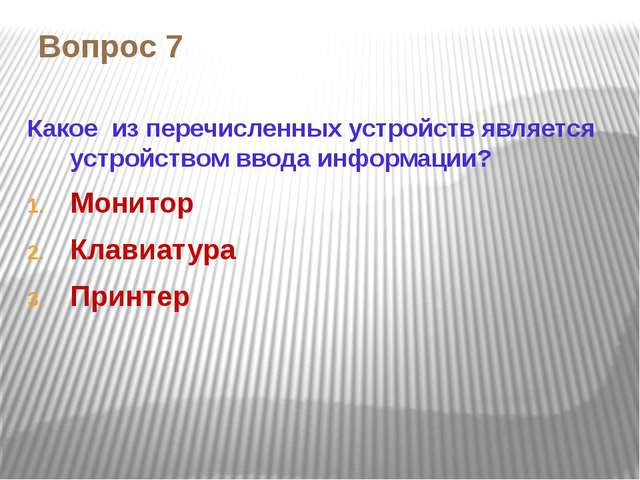 Вопрос 7 Какое из перечисленных устройств является устройством ввода информац...