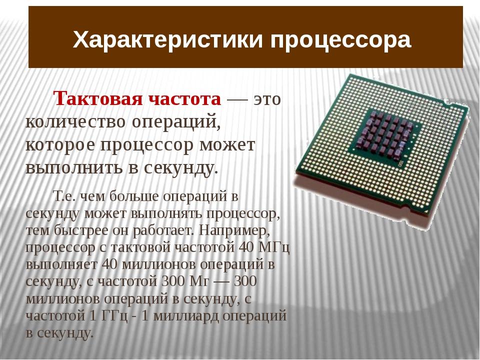 Характеристики процессора Тактовая частота — это количество операций, которое...