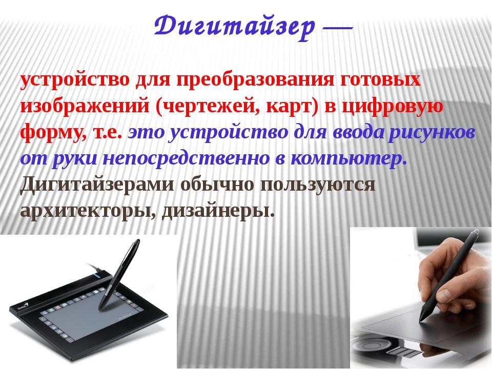 Дигитайзер — устройство для преобразования готовых изображений (чертежей, кар...