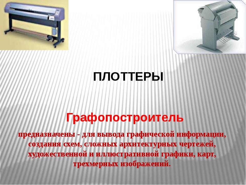 ПЛОТТЕРЫ Графопостроитель предназначены - для вывода графической информации,...