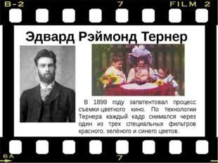 Эдвард Рэймонд Тернер В 1899 году запатентовал процесс съемкицветного кино.